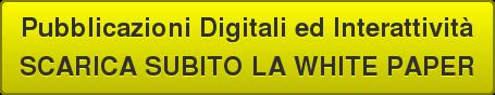 Pubblicazioni Digitali ed Interattività SCARICA SUBITO LA WHITE PAPER