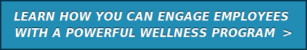 LEARN HOW YOU CAN ENGAGE EMPLOYEES  WITH A POWERFUL WELLNESS PROGRAM  >