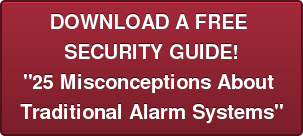"""DOWNLOAD A FREE  SECURITY GUIDE! """"25 Misconceptions About  Traditional Alarm Systems"""""""