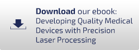 Download our eBook: Developing Quality Medical Devices with Precision Laser Processsing