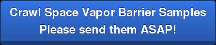Crawl Space Vapor Barrier Samples Please send them ASAP!