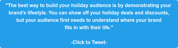 """""""The best way to build your holiday audience is by demonstrating your  brand's lifestyle. You can show off your holiday deals and discounts,  but your audience first needs to understand where your brand  fits in with their life.""""  -Click to Tweet-"""