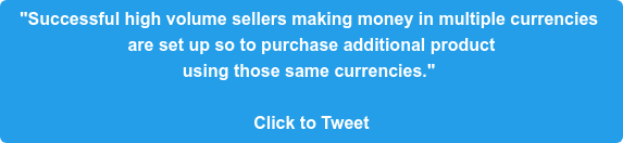 """Successful high volume sellers making money in multiple currencies  are set up so to purchase additional product  using those same currencies.""   Click to Tweet"