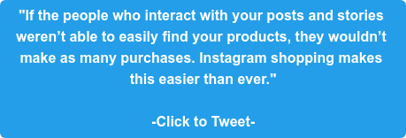 """If the people who interact with your posts and stories  weren't able to easily find your products, they wouldn't  make as many purchases. Instagram shopping makes  this easier than ever.""  -Click to Tweet-"