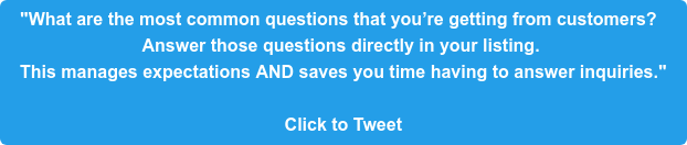 """""""What are the most common questions that you're getting from customers?  Answer those questions directly in your listing.  This manages expectations AND saves you time having to answer inquiries.""""  Click to Tweet"""