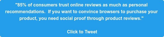 """85% of consumers trust online reviews as much as personal  recommendations.  If you want to convince browsers to purchase your  product, you need social proof through product reviews.""   Click to Tweet"