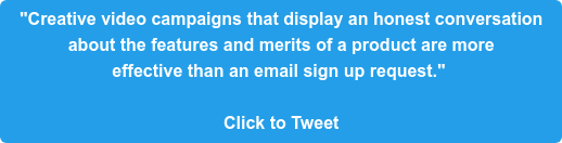 """Creative video campaigns that display an honest conversation  about the features and merits of a product are more  effective than an email sign up request.""   Click to Tweet"