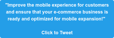 """""""Improve the mobile experience for customers  and ensure that your e-commerce business is  ready and optimized for mobile expansion!""""   Click to Tweet"""