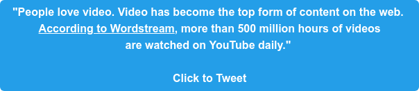"""""""People love video. Video has become the top form of content on the web.  According to Wordstream, more than 500 million hours of videos  are watched on YouTube daily.""""   Click to Tweet"""