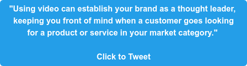 """""""Using video can establish your brand as a thought leader,  keeping you front of mind when a customer goes looking  for a product or service in your market category.""""   Click to Tweet"""