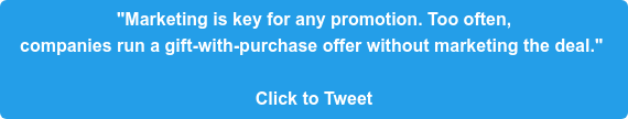 """""""Marketing is key for any promotion. Too often,  companies run a gift-with-purchase offer without marketing the deal.""""   Click to Tweet"""