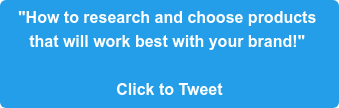 """""""How to research and choose products  that will work best with your brand!""""   Click to Tweet"""