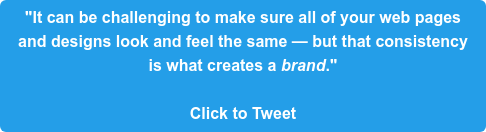 """""""It can be challenging to make sure all of your web pages  and designs look and feel the same — but that consistency  is what creates a brand.""""  Click to Tweet"""