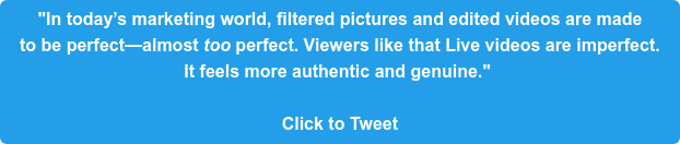"""In today's marketing world, filtered pictures and edited videos are made  to be perfect—almost too perfect. Viewers like that Live videos are imperfect.  It feels more authentic and genuine.""   Click to Tweet"