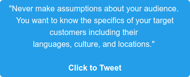 """""""Never make assumptions about your audience.  You want to know the specifics of your target  customers including their  languages, culture, and locations.""""   Click to Tweet"""