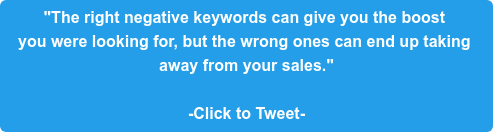 """""""The right negative keywords can give you the boost  you were looking for, but the wrong ones can end up taking  away from your sales.""""  -Click to Tweet-"""