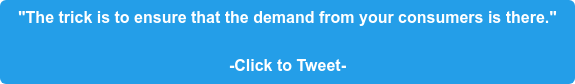 """""""The trick is to ensure that the demand from your consumers is there.""""  -Click to Tweet-"""