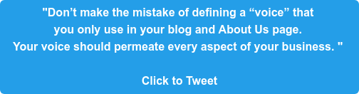 """Don't make the mistake of defining a ""voice"" that  you only use in your blog and About Us page.  Your voice should permeate every aspect of your business. ""   Click to Tweet"