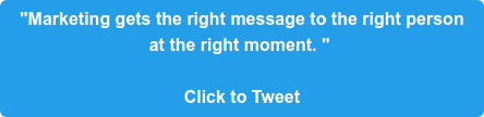 """""""Marketing gets the right message to the right person  at the right moment.""""   Click to Tweet"""