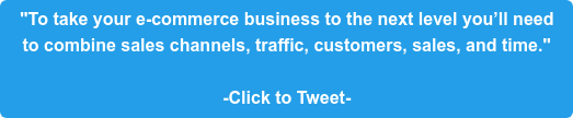 """""""To take your e-commerce business to the next level you'll need  to combine sales channels, traffic, customers, sales, and time.""""  -Click to Tweet-"""