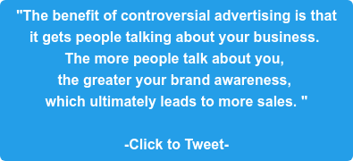 """""""The benefit of controversial advertising is that  it gets people talking about your business.  The more people talk about you,  the greater your brand awareness,  which ultimately leads to more sales. """"  -Click to Tweet-"""