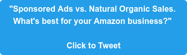 """Sponsored Ads vs. Natural Organic Sales.  What's best for your Amazon business?""   Click to Tweet"