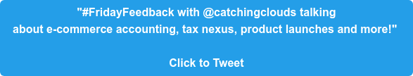 """#FridayFeedback with @catchingclouds talking  about e-commerce accounting, tax nexus, product launches and more!""   Click to Tweet"