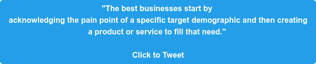 """""""The best businesses start by  acknowledging the pain point of a specific target demographic and then creating  a product or service to fill that need.""""   Click to Tweet"""