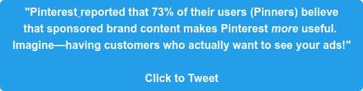 """""""Pinterest reported that 73% of their users (Pinners) believe  that sponsored brand content makes Pinterest more useful.  Imagine—having customers who actually want to see your ads!""""  Click to Tweet"""