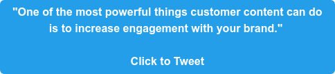 """""""One of the most powerful things customer content can do  is to increase engagement with your brand.""""   Click to Tweet"""