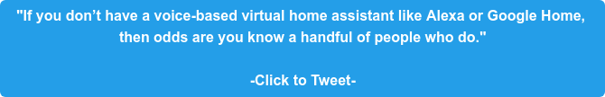 """If you don't have a voice-based virtual home assistant like Alexa or Google  Home, then odds are you know a handful of people who do.""  -Click to Tweet-"
