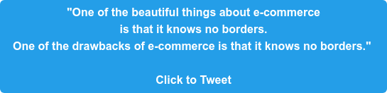 """""""One of the beautiful things about e-commerce  is that it knows no borders.  One of the drawbacks of e-commerce is that it knows no borders.""""   Click to Tweet"""