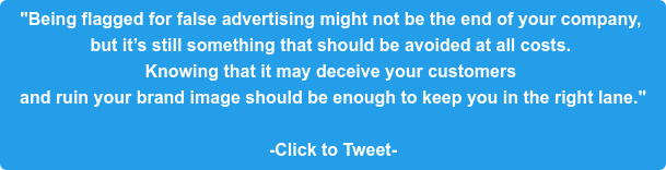 """""""Being flagged for false advertising might not be the end of your company,  but it's still something that should be avoided at all costs.  Knowing that it may deceive your customers  and ruin your brand image should be enough to keep you in the right lane.""""  -Click to Tweet-"""
