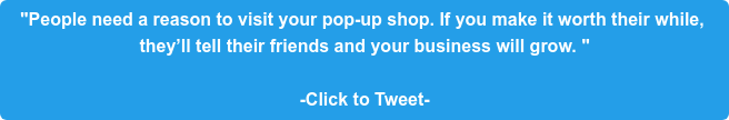 """People need a reason to visit your pop-up shop. If you make it worth their  while, they'll tell their friends and your business will grow. ""  -Click to Tweet-"