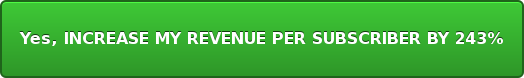 Yes, INCREASE MY REVENUE PER SUBSCRIBER BY 243%