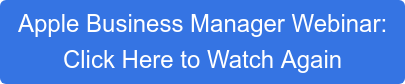 Apple Business Manager Webinar: Click Here to Watch Again