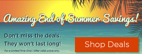 Amazing End of Summer Savings! Don't miss the deals. They won't last long! For a Limited Time Only! Offer valid online only.