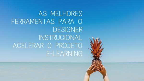 As melhores ferramentas para o designer instrucional acelerar o projeto e-learning