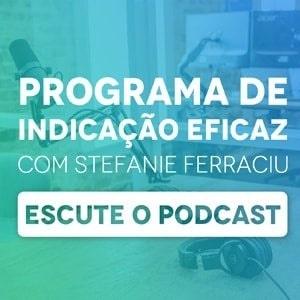 """Banner do podcast """"Programa de indicação eficaz com Stefanie Ferraciu"""", com um botão escrito """"escute o podcast"""""""