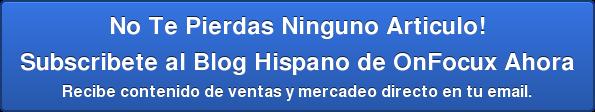 No Te Pierdas Ninguno Articulo! Subscribete al Blog Hispano de OnFocux Ahora  Recibe contenido de ventas y mercadeo directo en tu email.