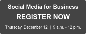 Social Media for Business REGISTER NOW Thursday, December 12  |  9 a.m. - 12 p.m.