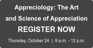 Appreciology: The Art  and Science of Appreciation REGISTER NOW  Thursday, October 24  |  9 a.m. - 12 p.m.