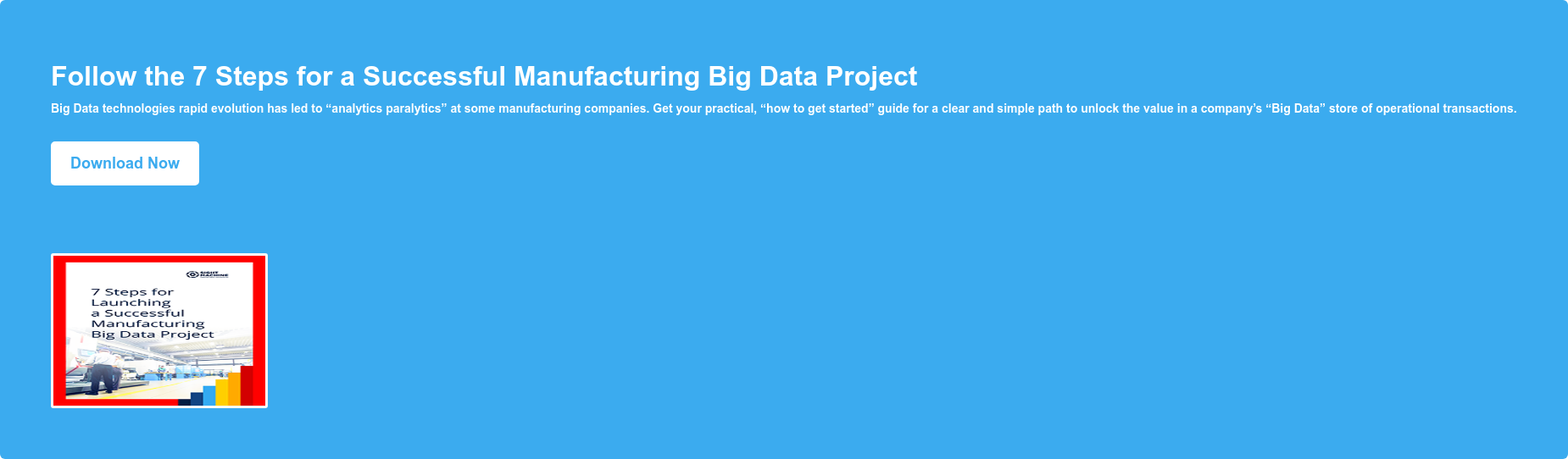 "Follow the 7 Steps for a Successful Manufacturing Big Data Project Big Data  technologies rapid evolution has led to ""analytics paralytics"" at some  manufacturing companies. Get your practical, ""how to get started"" guide for a  clear and simple path to unlock the value in a company's ""Big Data"" store of  operational transactions. Download Now"