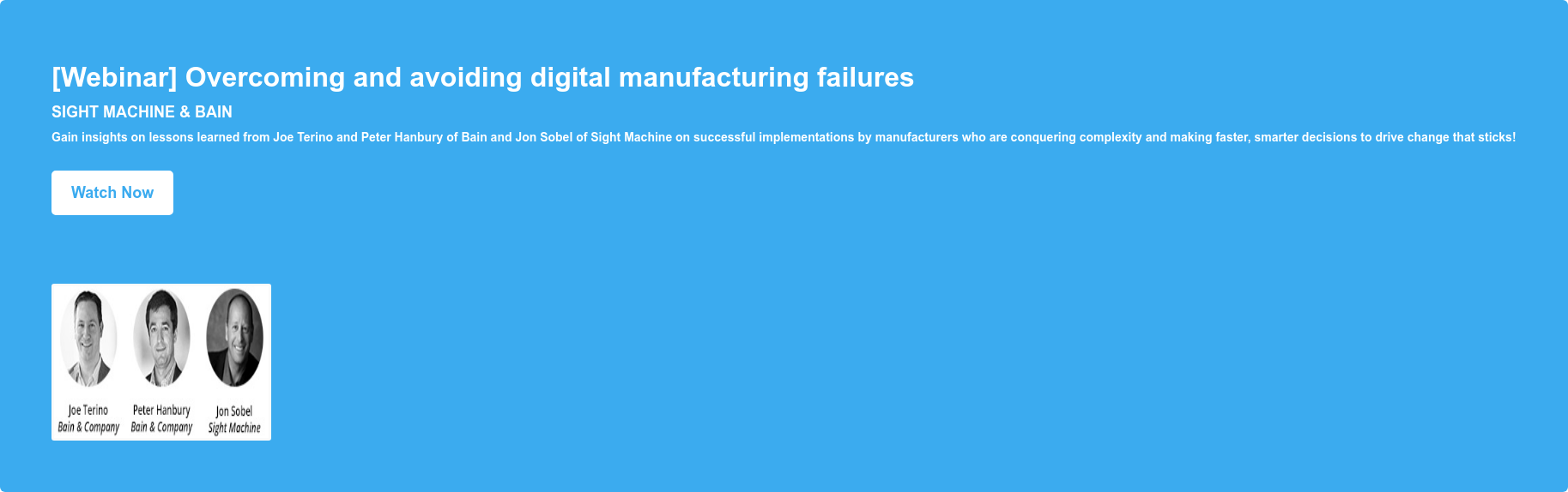[Webinar] Overcoming and avoiding digital manufacturing failures Sight Machine & Bain Gain insights on lessons learned from Joe Terino and Peter Hanbury of Bain and Jon Sobel of Sight Machine on successful implementations by manufacturers who are conquering complexity and making faster, smarter decisions to drive change that sticks! Watch Now