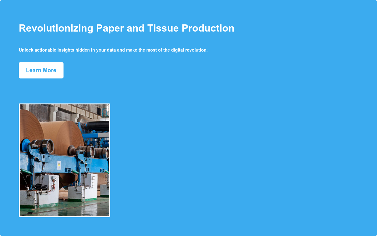 Revolutionizing Paper and Tissue Production Unlock actionable insights hidden in your data and make the most of the digital revolution. Learn More