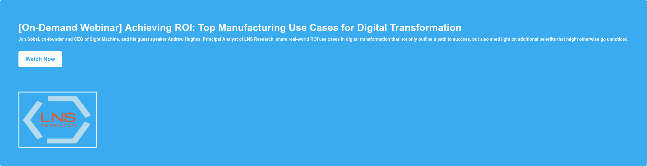 [On-Demand Webinar] Achieving ROI: Top Manufacturing Use Cases for Digital  Transformation Jon Sobel, co-founder and CEO of Sight Machine, and his guest  speaker Andrew Hughes, Principal Analyst of LNS Research, share real-world ROI  use cases in digital transformation that not only outline a path to success,  but also shed light on additional benefits that might otherwise go unnoticed.  Watch Now