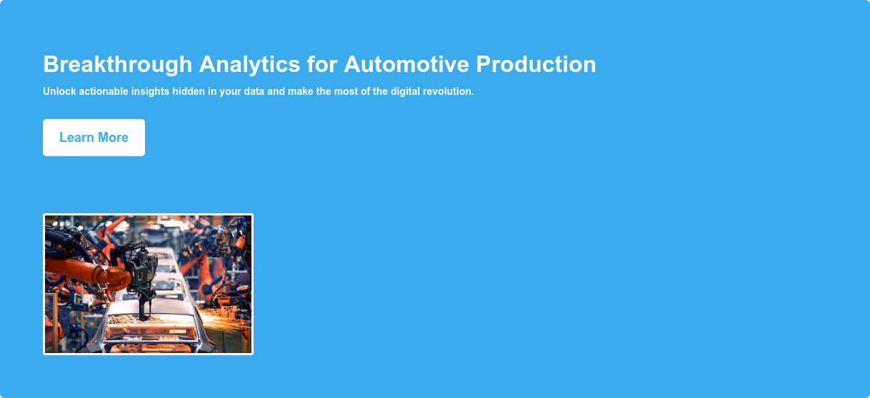 Breakthrough Analytics for Automotive Production Unlock actionable insights hidden in your data and make the most of the digital revolution. Learn More