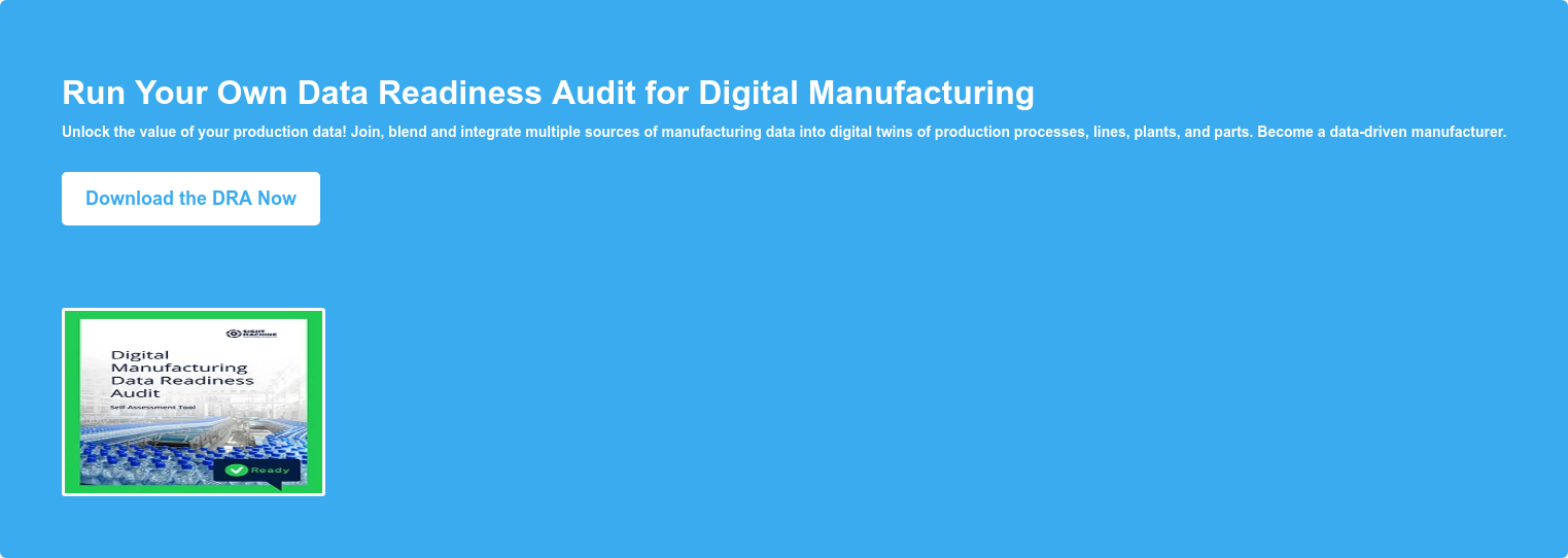 Run Your Own Data Readiness Audit for Digital Manufacturing Unlock the value of your production data! Join, blend and integrate multiple sources of manufacturing data into digital twins of production processes, lines, plants, and parts. Become a data-driven manufacturer. Download the DRA Now
