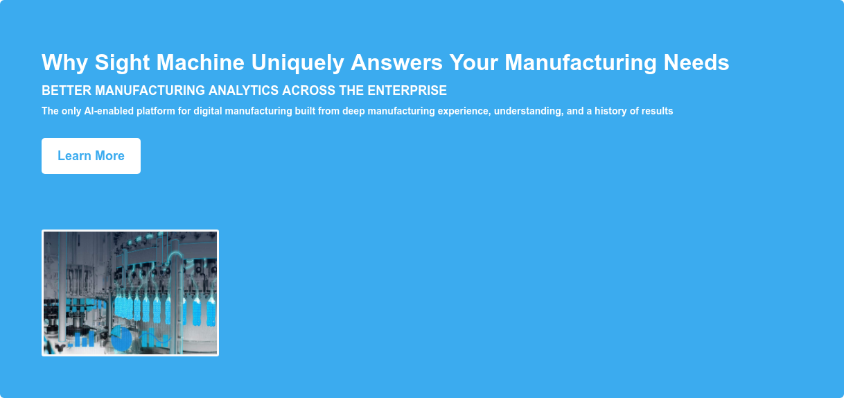 Why Sight Machine Uniquely Answers Your Manufacturing Needs Better manufacturing analytics across the enterprise The only AI-enabled platform for digital manufacturing built from deep manufacturing experience, understanding, and a history of results Learn More