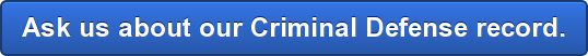 Ask us about our Criminal Defense record.
